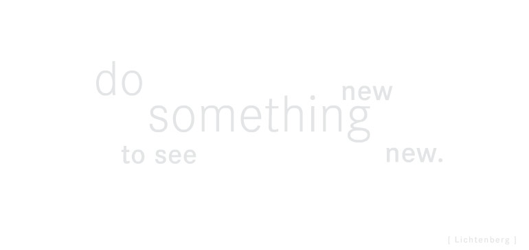 Do something new, to see something new - Lichtenberg